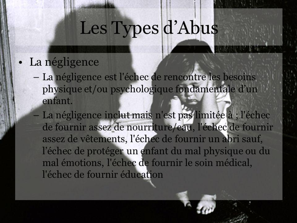 Les Types dAbus La négligence –La négligence est l'échec de rencontre les besoins physique et/ou psychologique fondamentale dun enfant. –La négligence