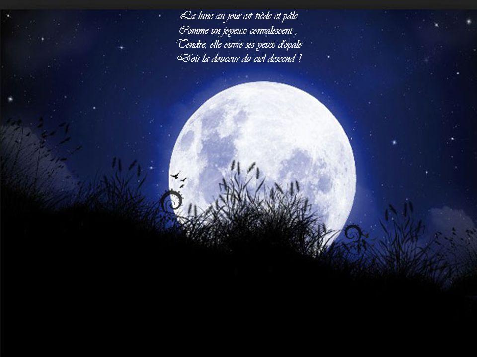 La lune au jour est tiède et pâle Comme un joyeux convalescent ; Tendre, elle ouvre ses yeux d opale D où la douceur du ciel descend !