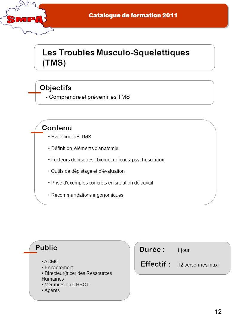 Catalogue de formation 2011 12 Les Troubles Musculo-Squelettiques (TMS) Comprendre et prévenir les TMS Objectifs Évolution des TMS Définition, élément