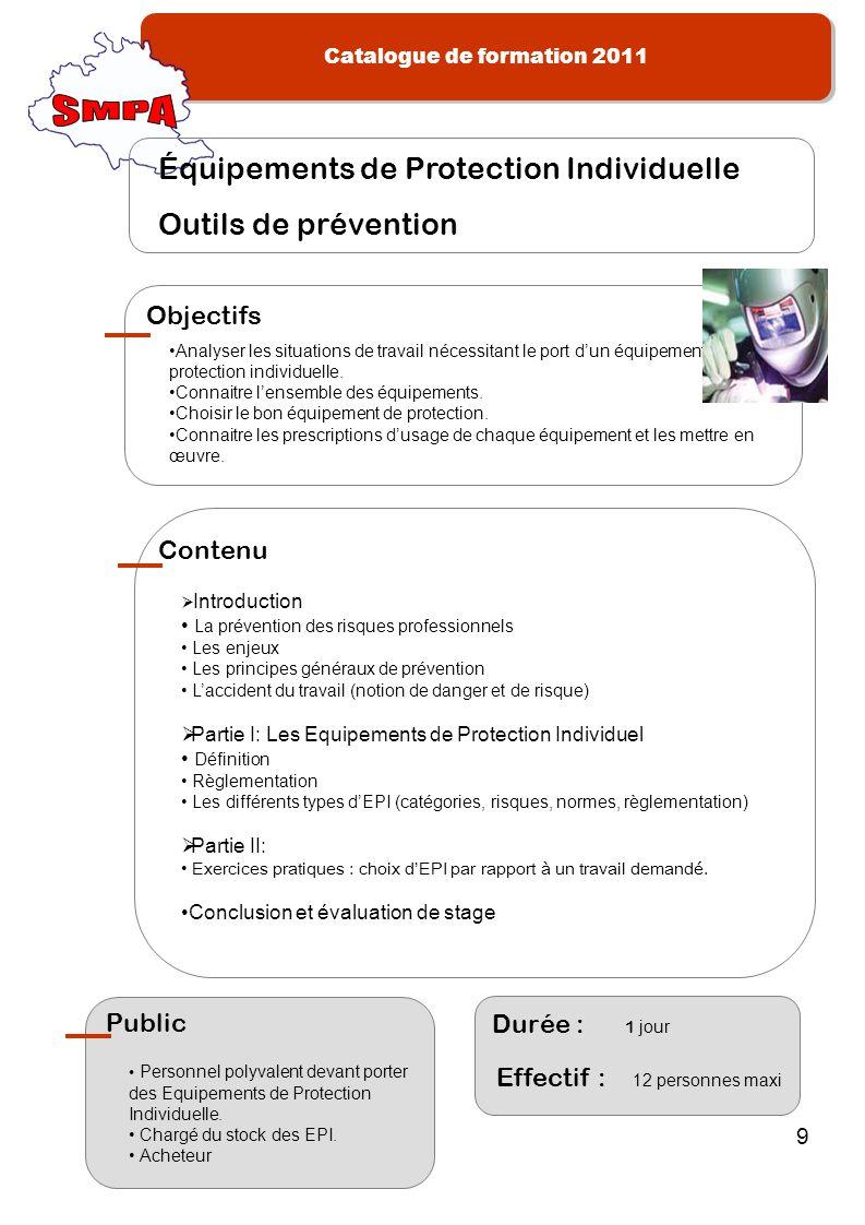 Catalogue de formation 2011 9 Analyser les situations de travail nécessitant le port dun équipement de protection individuelle. Connaitre lensemble de