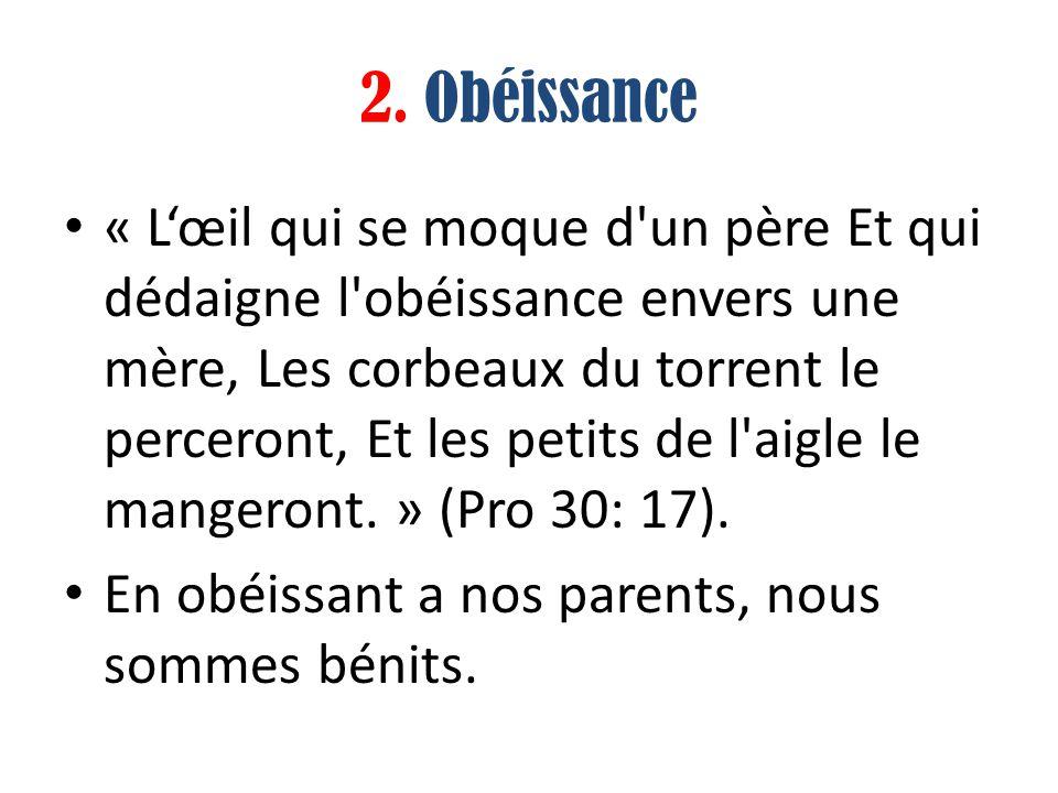 2. Obéissance « Lœil qui se moque d'un père Et qui dédaigne l'obéissance envers une mère, Les corbeaux du torrent le perceront, Et les petits de l'aig