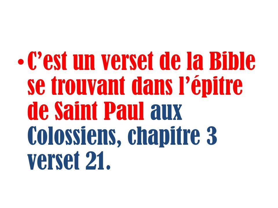 Cest un verset de la Bible se trouvant dans lépitre de Saint Paul aux Colossiens, chapitre 3 verset 21.