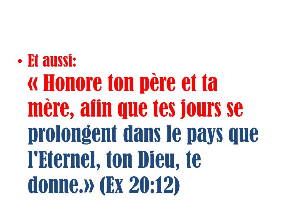 Et aussi: « Honore ton père et ta mère, afin que tes jours se prolongent dans le pays que l'Eternel, ton Dieu, te donne.» (Ex 20:12)