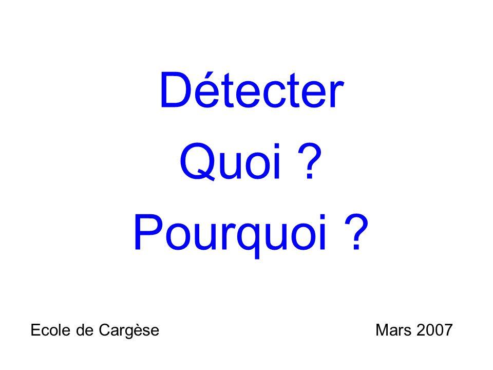 Détecter Quoi ? Pourquoi ? Ecole de CargèseMars 2007