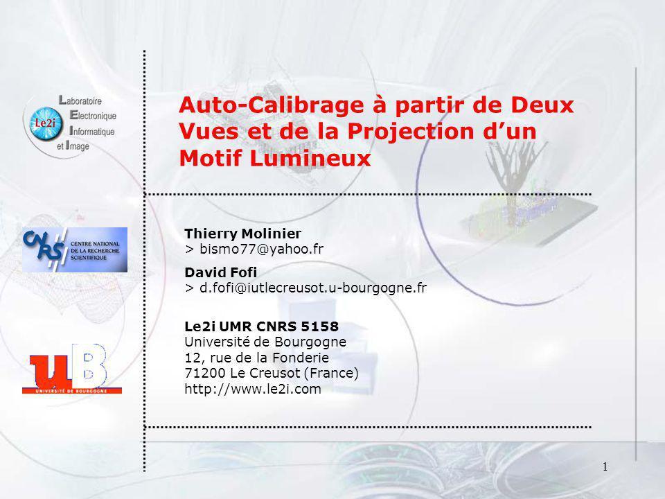 1 Auto-Calibrage à partir de Deux Vues et de la Projection dun Motif Lumineux Thierry Molinier > bismo77@yahoo.fr David Fofi > d.fofi@iutlecreusot.u-b