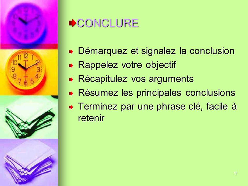 11 CONCLURE Démarquez et signalez la conclusion Rappelez votre objectif Récapitulez vos arguments Résumez les principales conclusions Terminez par une
