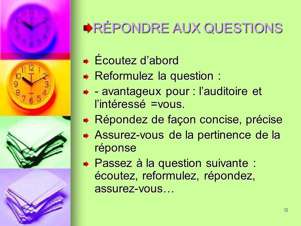 12 RÉPONDRE AUX QUESTIONS Écoutez dabord Reformulez la question : - avantageux pour : lauditoire et lintéressé =vous. Répondez de façon concise, préci