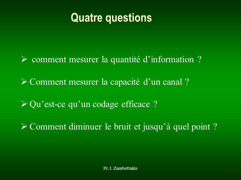 3 Pr. I. Zambettakis Quatre questions comment mesurer la quantité dinformation ? Comment mesurer la capacité dun canal ? Quest-ce quun codage efficace