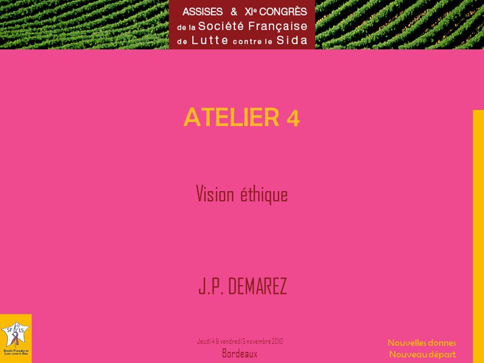 Jeudi 4 & vendredi 5 novembre 2010 Bordeaux Nouvelles donnes Nouveau départ ATELIER 4 Vision éthique J.P. DEMAREZ