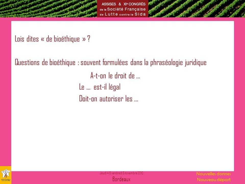 Jeudi 4 & vendredi 5 novembre 2010 Bordeaux Nouvelles donnes Nouveau départ Lois dites « de bioéthique » ? Questions de bioéthique : souvent formulées