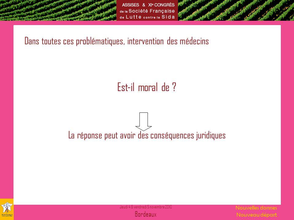 Jeudi 4 & vendredi 5 novembre 2010 Bordeaux Nouvelles donnes Nouveau départ Dans toutes ces problématiques, intervention des médecins Est-il moral de