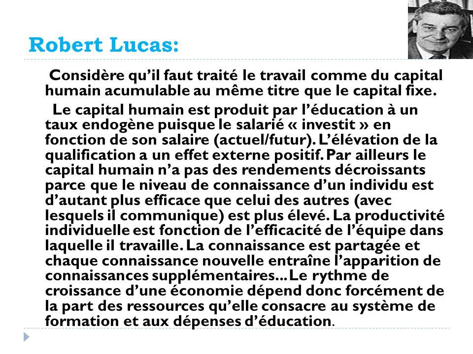 Robert Lucas: Considère quil faut traité le travail comme du capital humain acumulable au même titre que le capital fixe. Le capital humain est produi