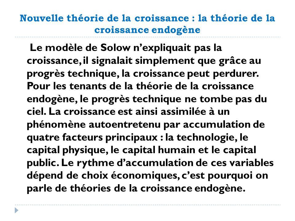 Nouvelle théorie de la croissance : la théorie de la croissance endogène Le modèle de Solow nexpliquait pas la croissance, il signalait simplement que