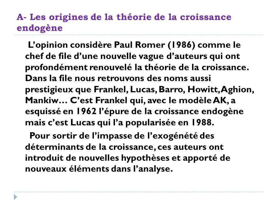 A- Les origines de la théorie de la croissance endogène Lopinion considère Paul Romer (1986) comme le chef de file dune nouvelle vague dauteurs qui on