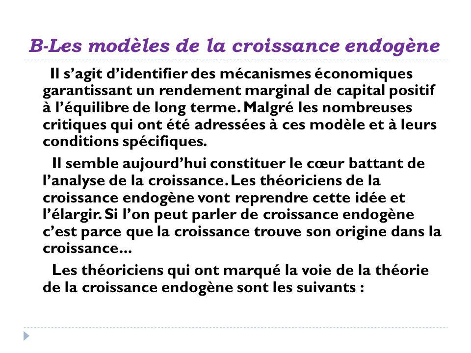 B-Les modèles de la croissance endogène Il sagit didentifier des mécanismes économiques garantissant un rendement marginal de capital positif à léquil