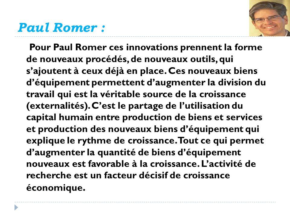 Paul Romer : Pour Paul Romer ces innovations prennent la forme de nouveaux procédés, de nouveaux outils, qui sajoutent à ceux déjà en place. Ces nouve