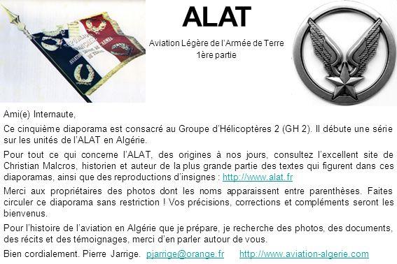 ALAT Aviation Légère de lArmée de Terre 1ère partie Ami(e) Internaute, Ce cinquième diaporama est consacré au Groupe dHélicoptères 2 (GH 2). Il débute