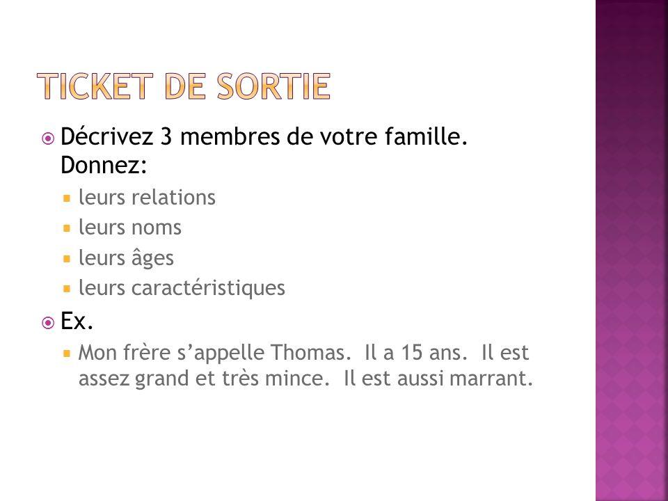 Décrivez 3 membres de votre famille. Donnez: leurs relations leurs noms leurs âges leurs caractéristiques Ex. Mon frère sappelle Thomas. Il a 15 ans.