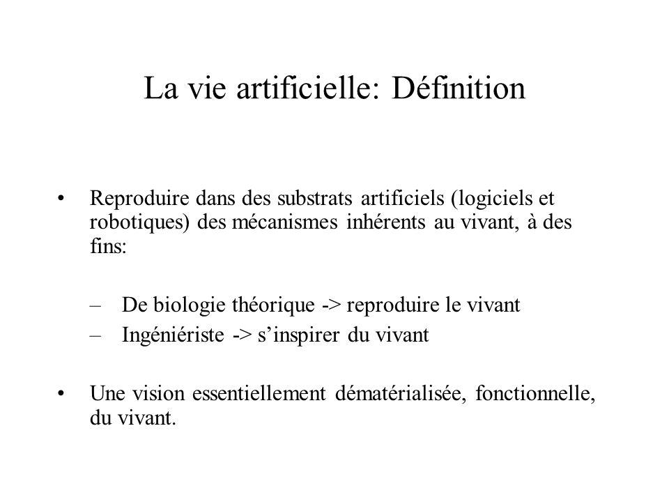 La vie artificielle: Définition Reproduire dans des substrats artificiels (logiciels et robotiques) des mécanismes inhérents au vivant, à des fins: –D