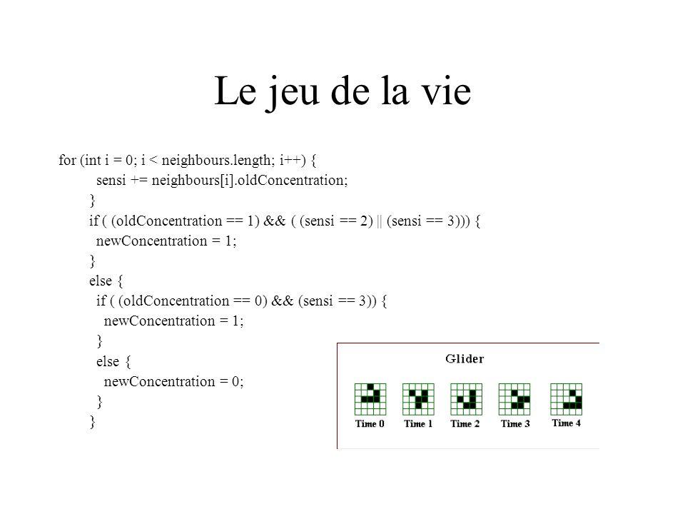 Le jeu de la vie for (int i = 0; i < neighbours.length; i++) { sensi += neighbours[i].oldConcentration; } if ( (oldConcentration == 1) && ( (sensi ==