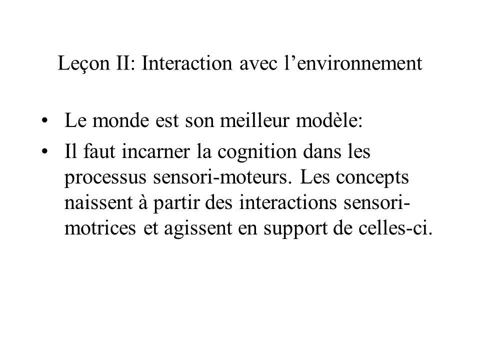 Leçon II: Interaction avec lenvironnement Le monde est son meilleur modèle: Il faut incarner la cognition dans les processus sensori-moteurs. Les conc