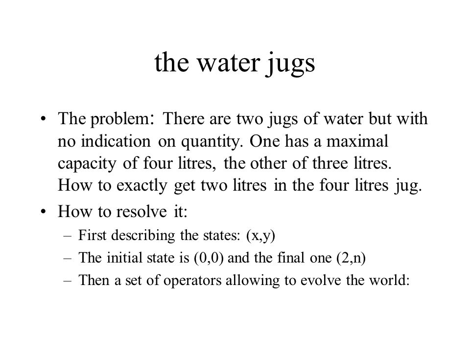 the water jugs The problem : There are two jugs of water but with no indication on quantity. One has a maximal capacity of four litres, the other of t