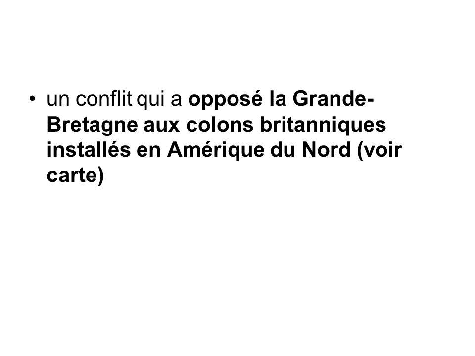 un conflit qui a opposé la Grande- Bretagne aux colons britanniques installés en Amérique du Nord (voir carte)