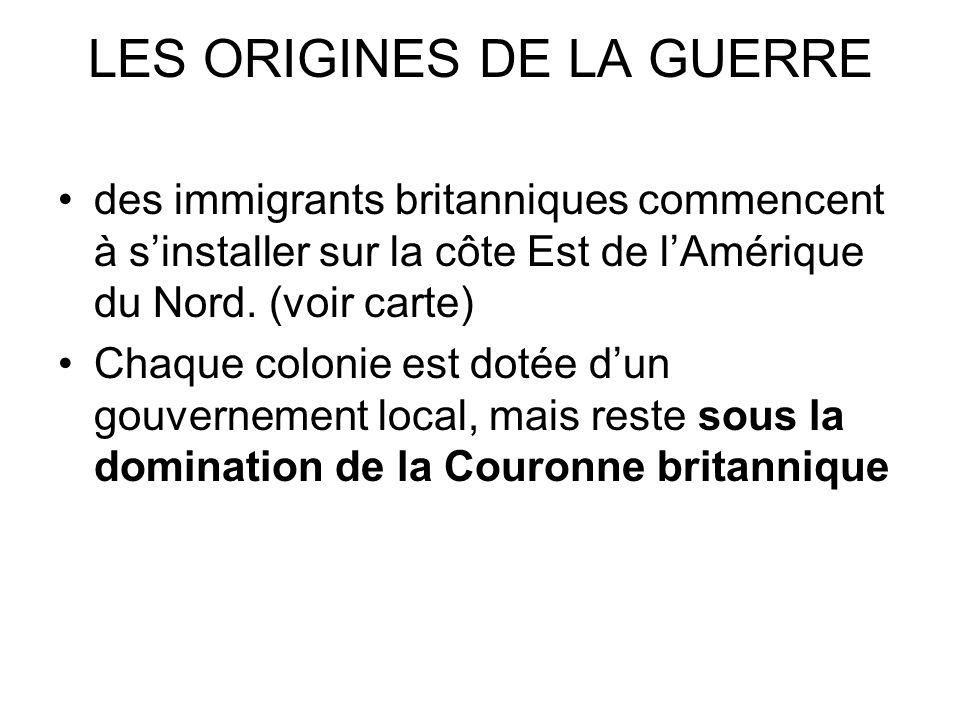 LES ORIGINES DE LA GUERRE des immigrants britanniques commencent à sinstaller sur la côte Est de lAmérique du Nord. (voir carte) Chaque colonie est do