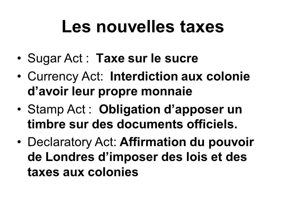 Les nouvelles taxes Sugar Act : Taxe sur le sucre Currency Act: Interdiction aux colonie davoir leur propre monnaie Stamp Act : Obligation dapposer un