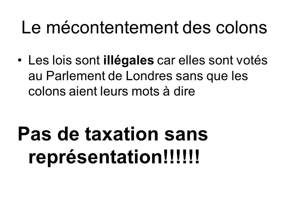 Le mécontentement des colons Les lois sont illégales car elles sont votés au Parlement de Londres sans que les colons aient leurs mots à dire Pas de t