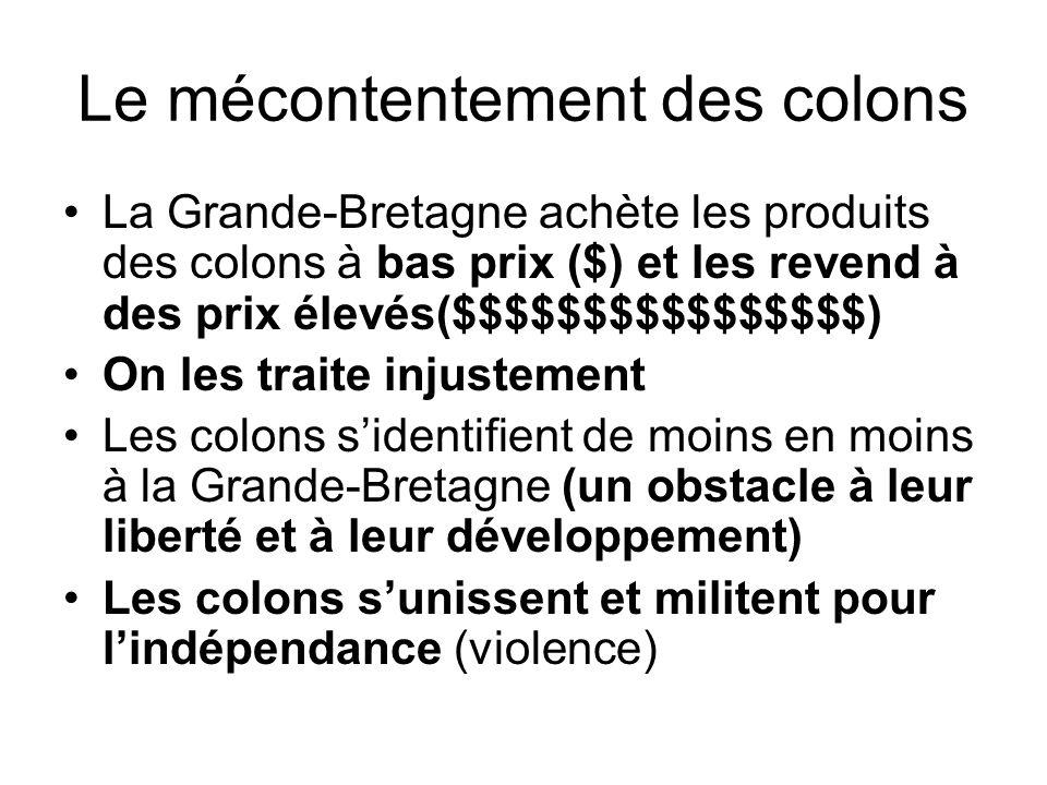 Le mécontentement des colons La Grande-Bretagne achète les produits des colons à bas prix ($) et les revend à des prix élevés($$$$$$$$$$$$$$$$) On les