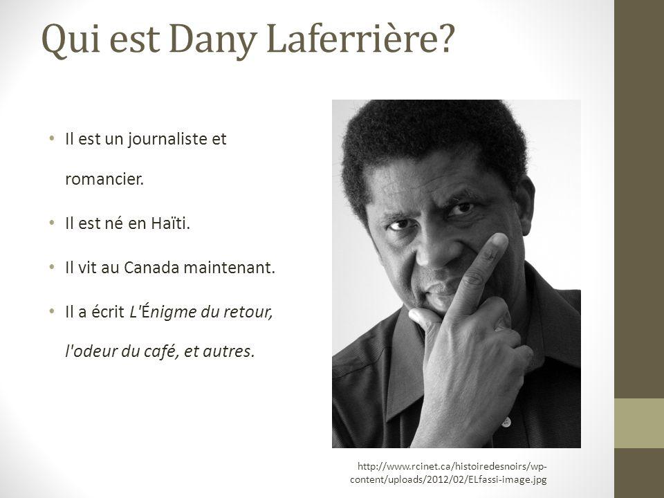 Qui est Dany Laferrière? Il est un journaliste et romancier. Il est né en Haïti. Il vit au Canada maintenant. Il a écrit L'Énigme du retour, l'odeur d