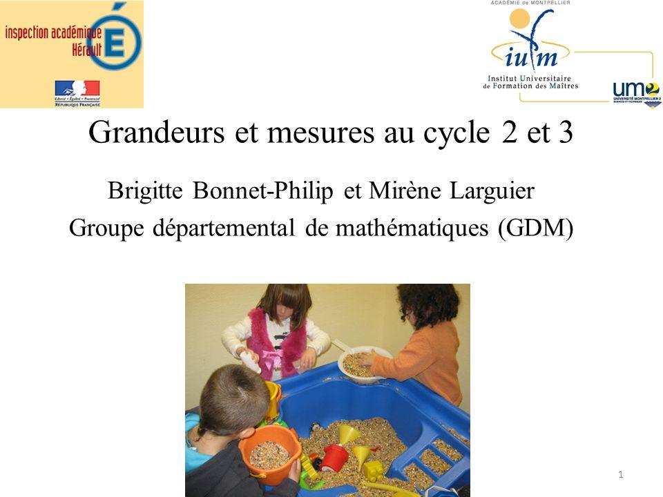 Grandeurs et mesures au cycle 2 et 3 Brigitte Bonnet-Philip et Mirène Larguier Groupe départemental de mathématiques (GDM) 1