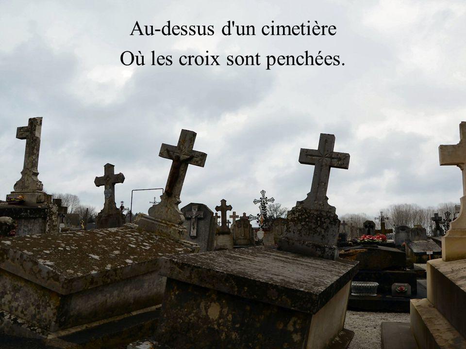 Au-dessus d un cimetière Où les croix sont penchées.