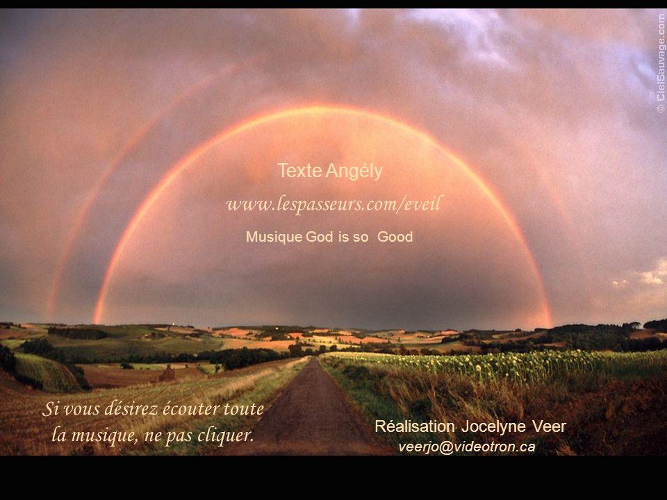 Texte Angély www.lespasseurs.com/eveil Musique God is so Good Réalisation Jocelyne Veer veerjo@videotron.ca Si vous désirez écouter toute la musique, ne pas cliquer.