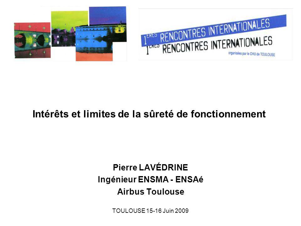TOULOUSE 15-16 Juin 2009 Intérêts et limites de la sûreté de fonctionnement Pierre LAVÉDRINE Ingénieur ENSMA - ENSAé Airbus Toulouse