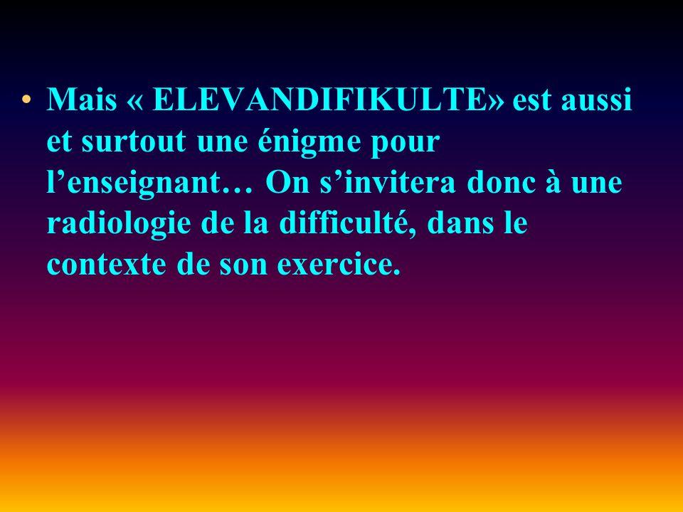 Mais « ELEVANDIFIKULTE» est aussi et surtout une énigme pour lenseignant… On sinvitera donc à une radiologie de la difficulté, dans le contexte de son exercice.
