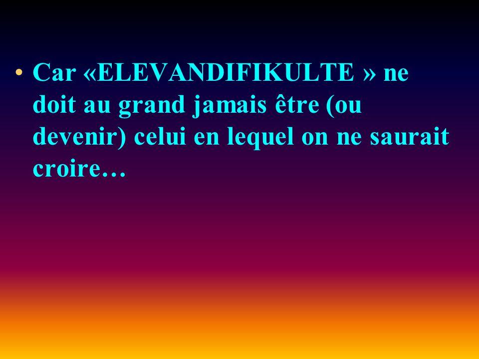 Car «ELEVANDIFIKULTE » ne doit au grand jamais être (ou devenir) celui en lequel on ne saurait croire…