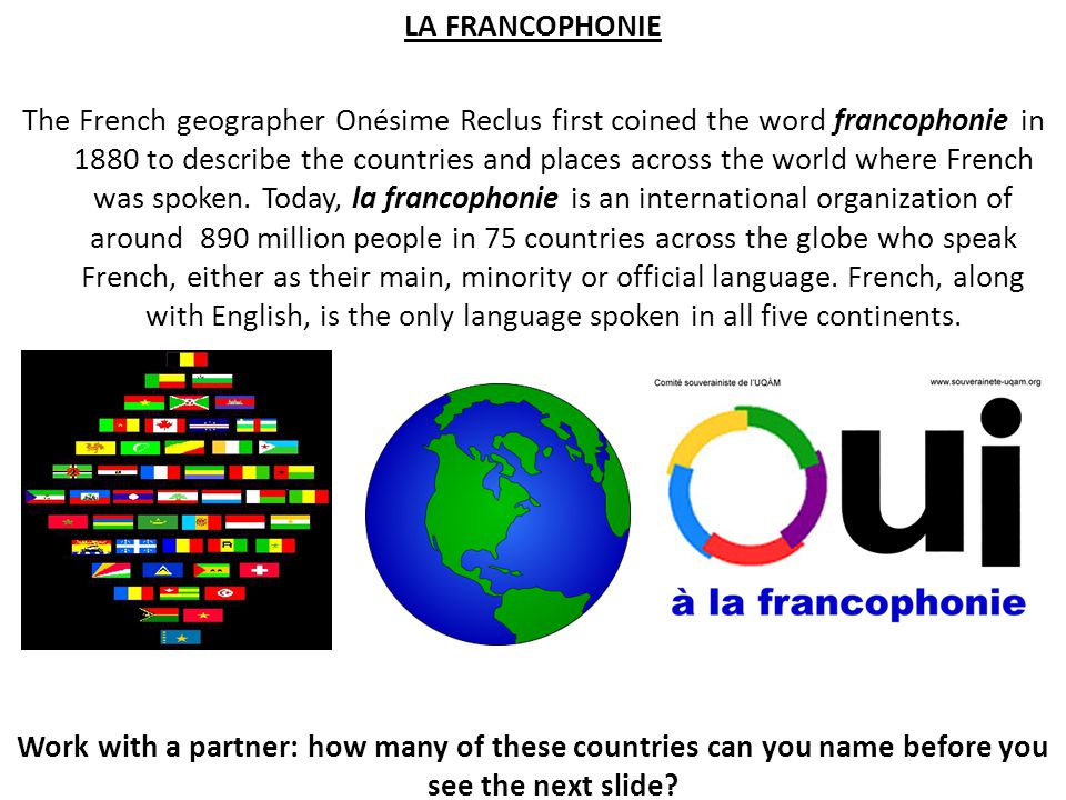 LA FRANCOPHONIE The French geographer Onésime Reclus first coined the word francophonie in 1880 to describe the countries and places across the world where French was spoken.