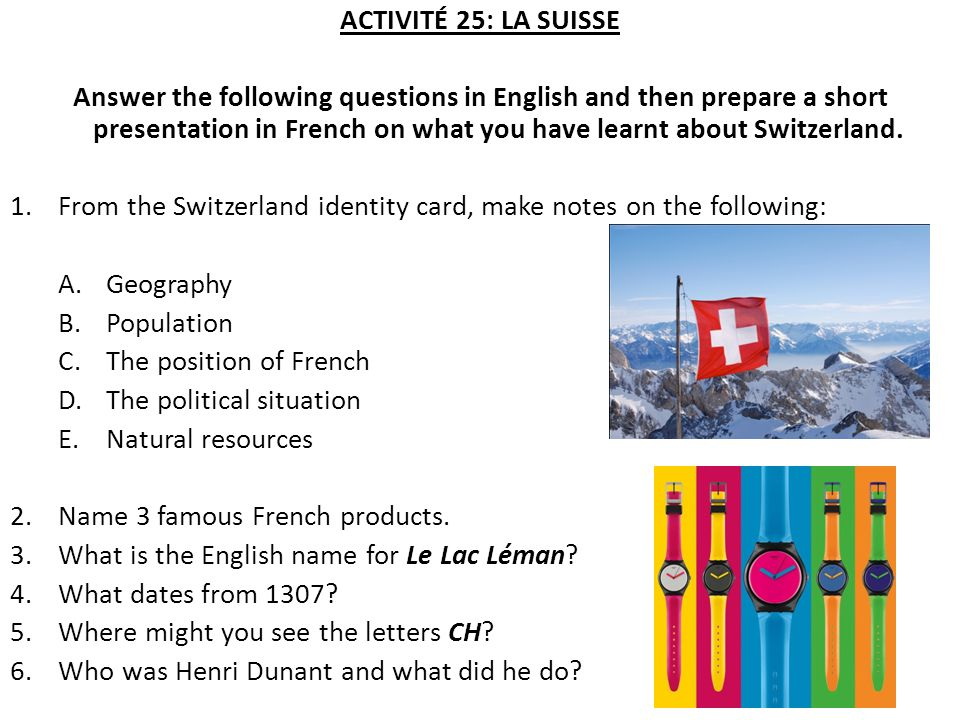 ACTIVITÉ 25: LA SUISSE Answer the following questions in English and then prepare a short presentation in French on what you have learnt about Switzerland.