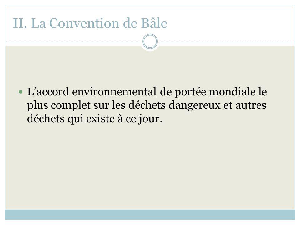 II. La Convention de Bâle Laccord environnemental de portée mondiale le plus complet sur les déchets dangereux et autres déchets qui existe à ce jour.