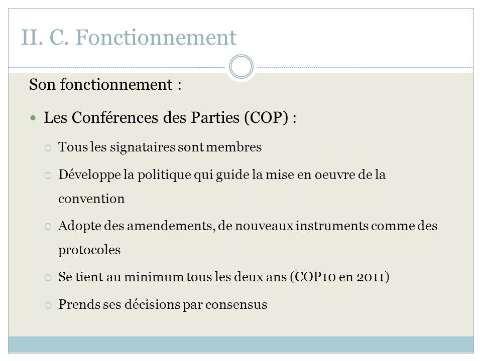 II. C. Fonctionnement Son fonctionnement : Les Conférences des Parties (COP) : Tous les signataires sont membres Développe la politique qui guide la m