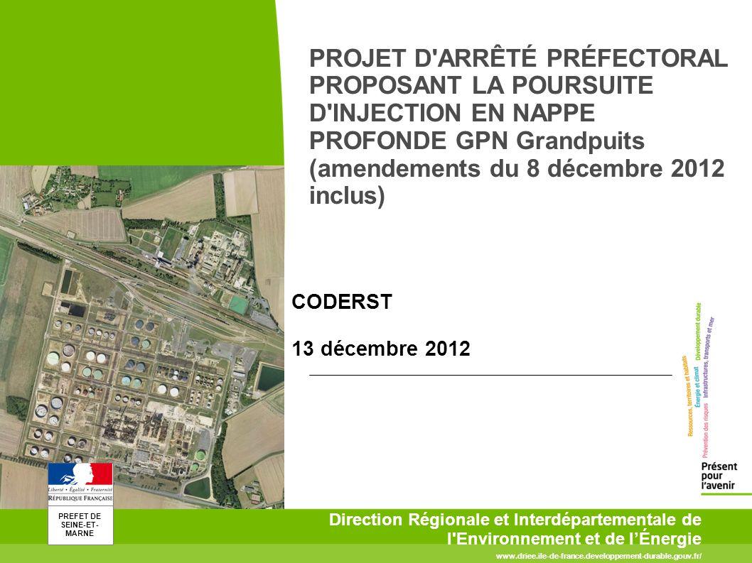 PREFET DE SEINE-ET- MARNE www.driee.ile-de-france.developpement-durable.gouv.fr/ Direction Régionale et Interdépartementale de l Environnement et de lÉnergie PROJET D ARRÊTÉ PRÉFECTORAL PROPOSANT LA POURSUITE D INJECTION EN NAPPE PROFONDE GPN Grandpuits (amendements du 8 décembre 2012 inclus) CODERST 13 décembre 2012