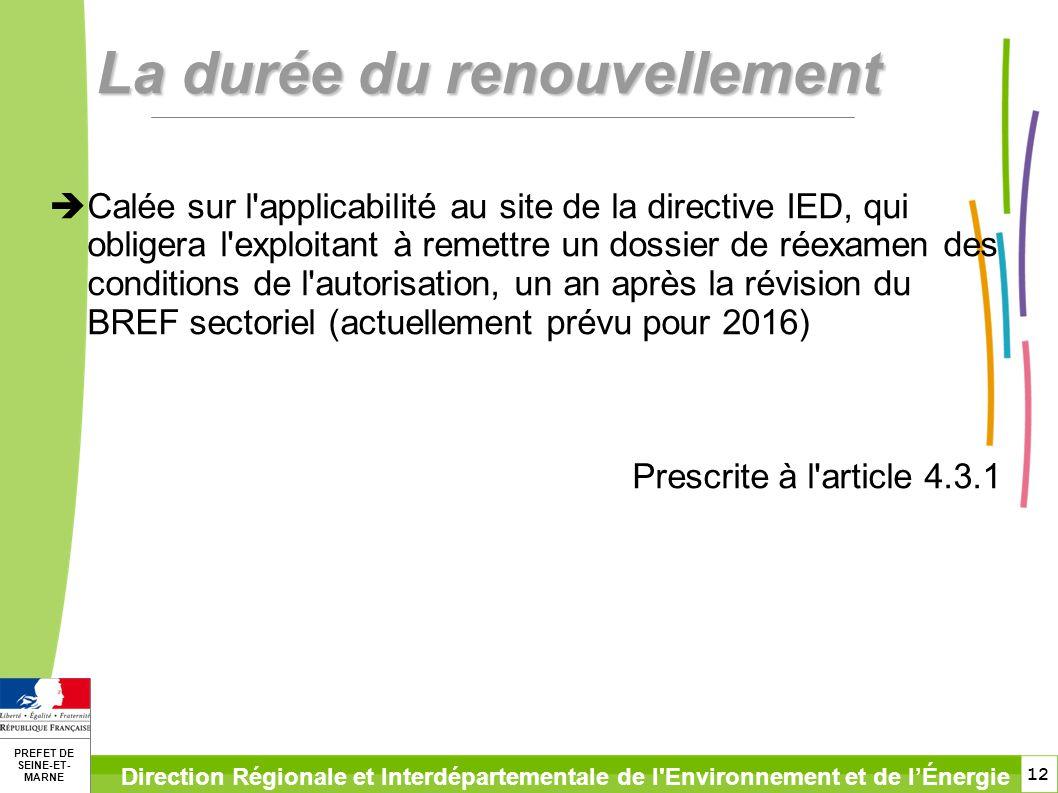 12 PREFET DE SEINE-ET- MARNE Direction Régionale et Interdépartementale de l Environnement et de lÉnergie La durée du renouvellement Calée sur l applicabilité au site de la directive IED, qui obligera l exploitant à remettre un dossier de réexamen des conditions de l autorisation, un an après la révision du BREF sectoriel (actuellement prévu pour 2016) Prescrite à l article 4.3.1