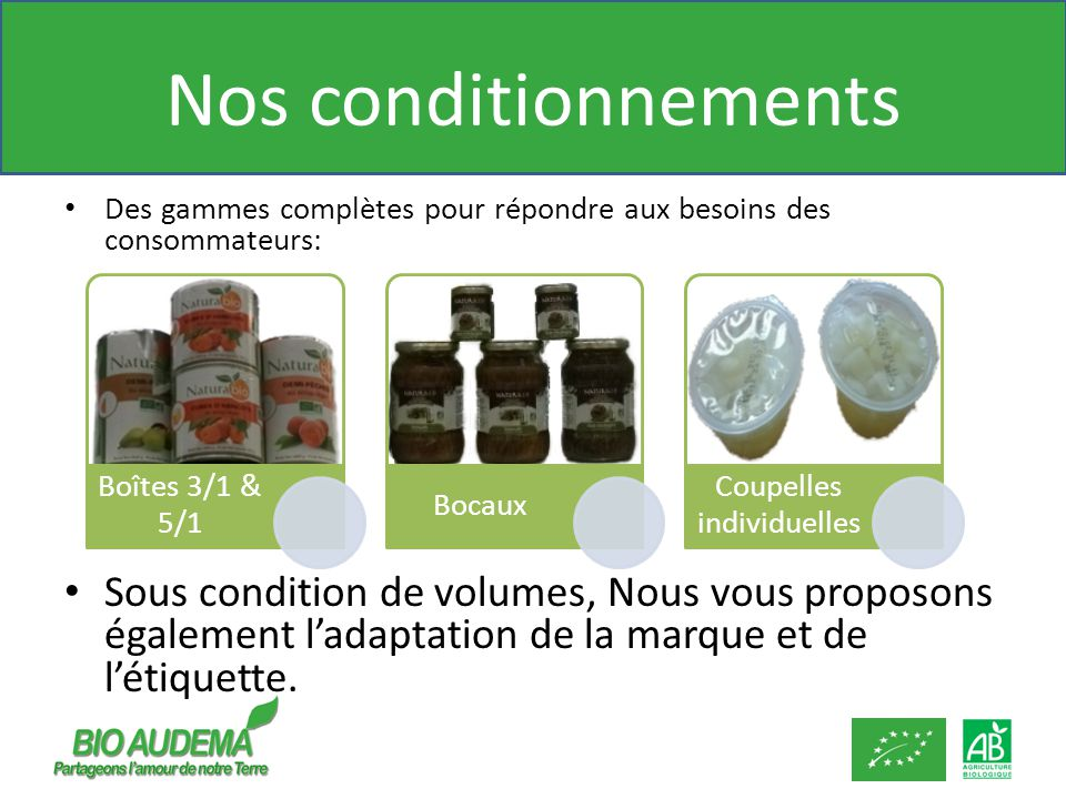 Nos conditionnements Des gammes complètes pour répondre aux besoins des consommateurs: Sous condition de volumes, Nous vous proposons également ladaptation de la marque et de létiquette.