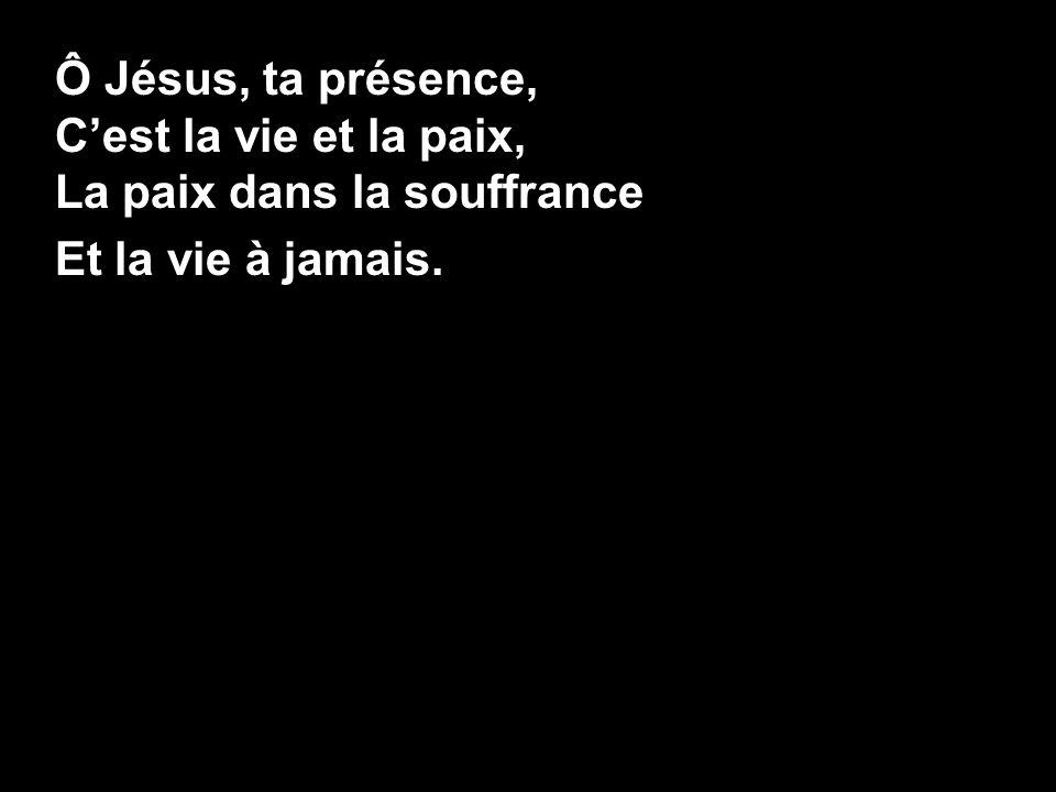 Ô Jésus, ta présence, Cest la vie et la paix, La paix dans la souffrance Et la vie à jamais.