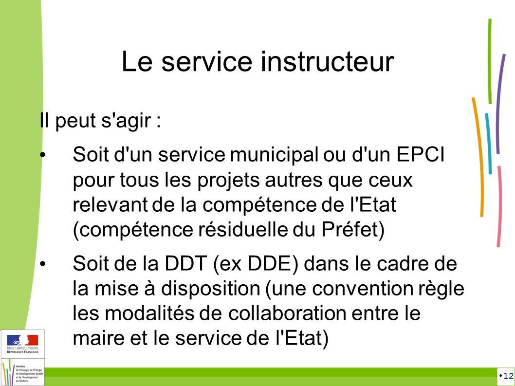 12 Le service instructeur Il peut s'agir : Soit d'un service municipal ou d'un EPCI pour tous les projets autres que ceux relevant de la compétence de