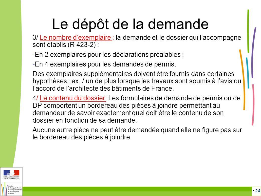 24 Le dépôt de la demande 3/ Le nombre dexemplaire : la demande et le dossier qui laccompagne sont établis (R 423-2) : -En 2 exemplaires pour les décl