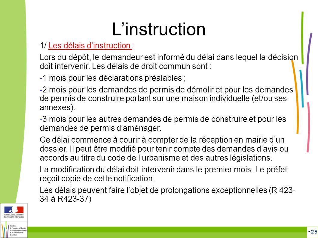 25 Linstruction 1/ Les délais dinstruction : Lors du dépôt, le demandeur est informé du délai dans lequel la décision doit intervenir. Les délais de d