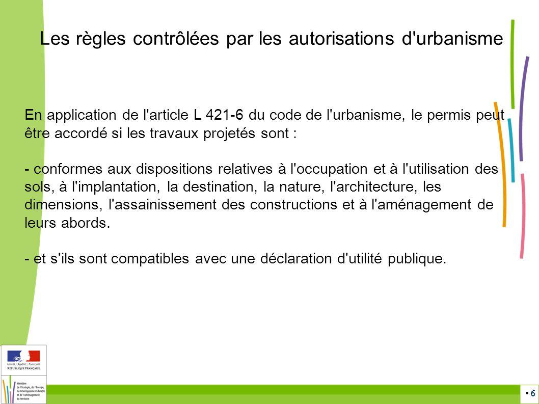 6 Les règles contrôlées par les autorisations d'urbanisme En application de l'article L 421-6 du code de l'urbanisme, le permis peut être accordé si l
